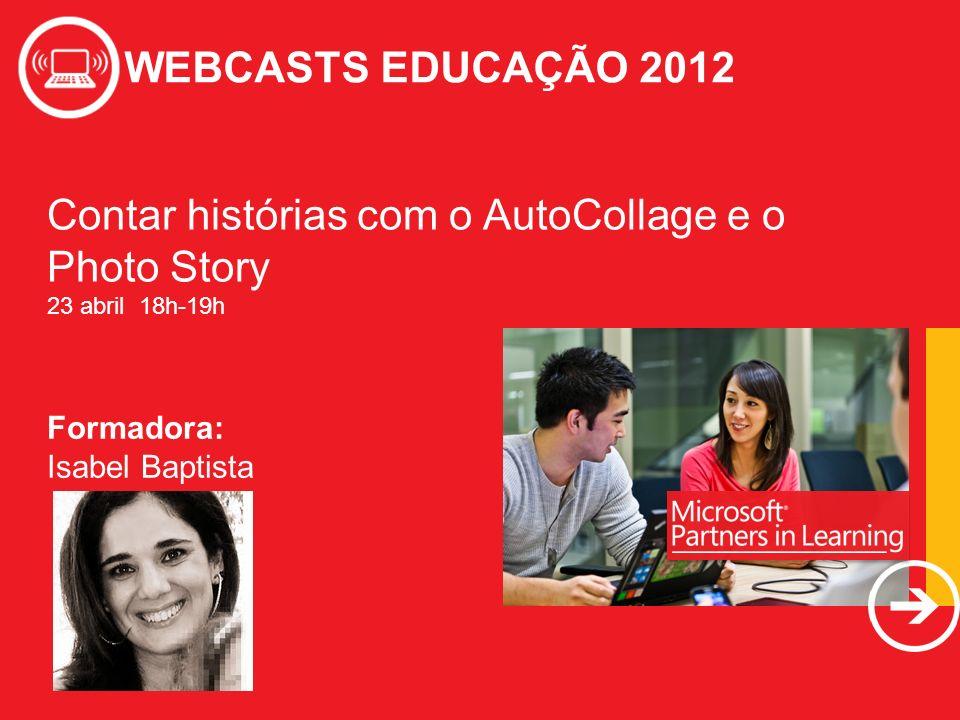 WEBCASTS EDUCAÇÃO 2012 Contar histórias com o AutoCollage e o Photo Story 23 abril 18h-19h WEBCASTS EDUCAÇÃO 2012 Formadora: Isabel Baptista