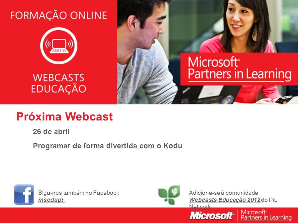 WEBCASTS EDUCAÇÃO 2012 Próxima Webcast 26 de abril Programar de forma divertida com o Kodu Siga-nos também no Facebook msedupt Adicione-se à comunidade Webcasts Educação 2012 do PiL Network