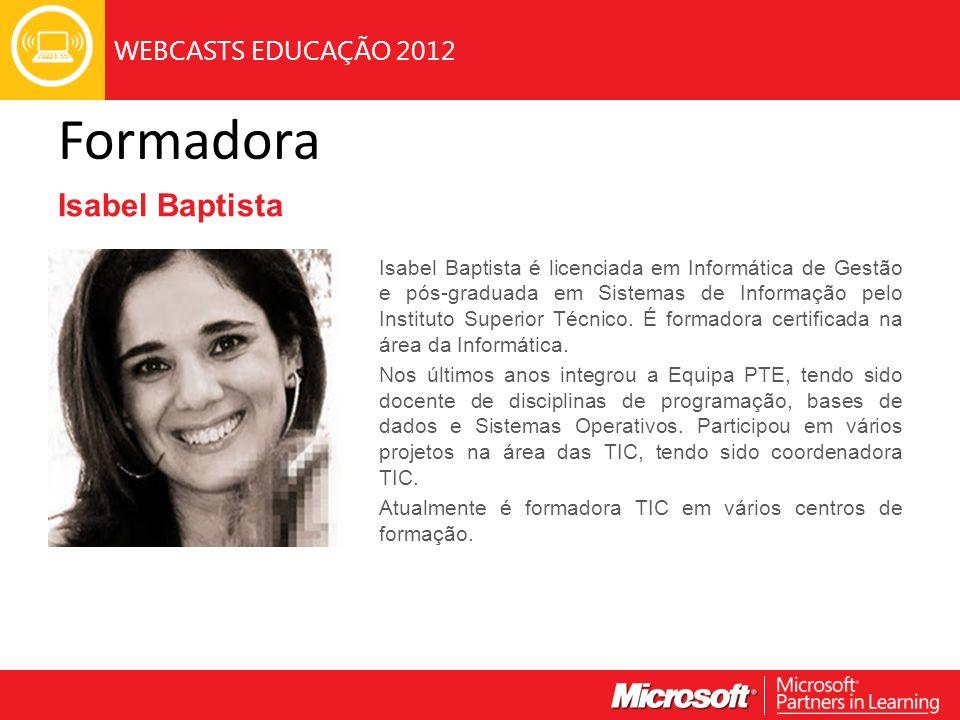 WEBCASTS EDUCAÇÃO 2012 Formadora Isabel Baptista Isabel Baptista é licenciada em Informática de Gestão e pós-graduada em Sistemas de Informação pelo Instituto Superior Técnico.