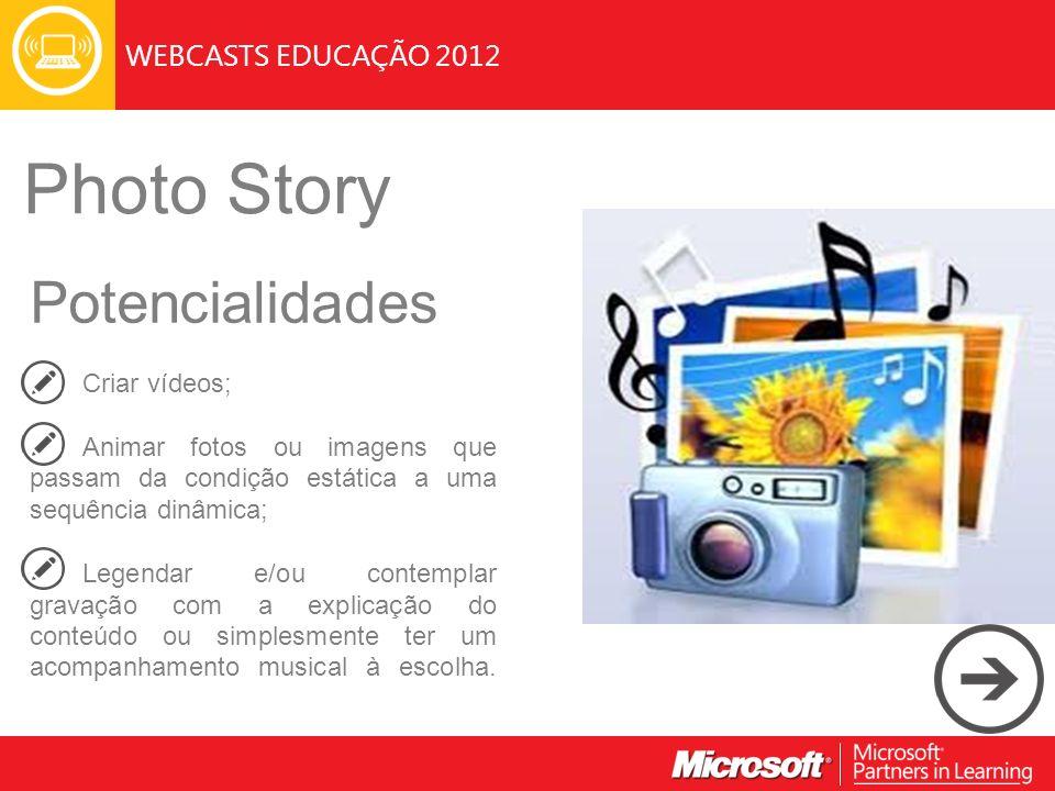 WEBCASTS EDUCAÇÃO 2012 Photo Story Potencialidades Criar vídeos; Animar fotos ou imagens que passam da condição estática a uma sequência dinâmica; Leg