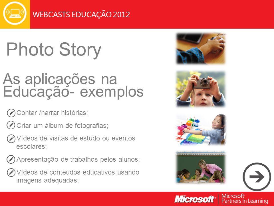 WEBCASTS EDUCAÇÃO 2012 Photo Story As aplicações na Educação- exemplos Contar /narrar histórias; Criar um álbum de fotografias; Vídeos de visitas de estudo ou eventos escolares; Apresentação de trabalhos pelos alunos; Vídeos de conteúdos educativos usando imagens adequadas;