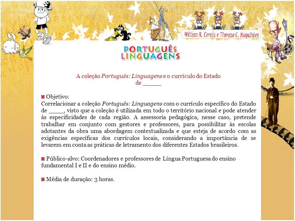 A coleção Português: Linguagens e o currículo do Estado de _____ Objetivo: Correlacionar a coleção Português: Linguagens com o currículo específico do Estado de ____, visto que a coleção é utilizada em todo o território nacional e pode atender às especificidades de cada região.