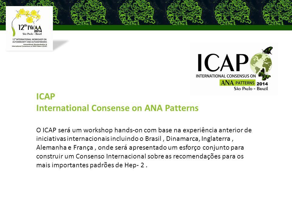 ICAP International Consense on ANA Patterns O ICAP será um workshop hands-on com base na experiência anterior de iniciativas internacionais incluindo o Brasil, Dinamarca, Inglaterra, Alemanha e França, onde será apresentado um esforço conjunto para construir um Consenso Internacional sobre as recomendações para os mais importantes padrões de Hep- 2.