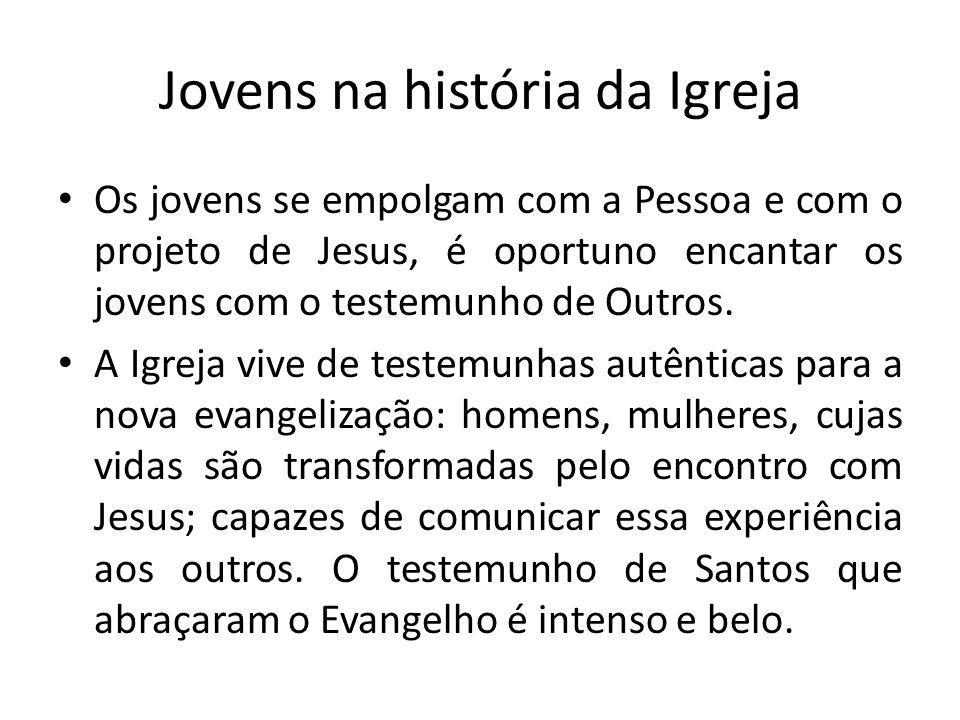 Jovens na história da Igreja Os jovens se empolgam com a Pessoa e com o projeto de Jesus, é oportuno encantar os jovens com o testemunho de Outros.