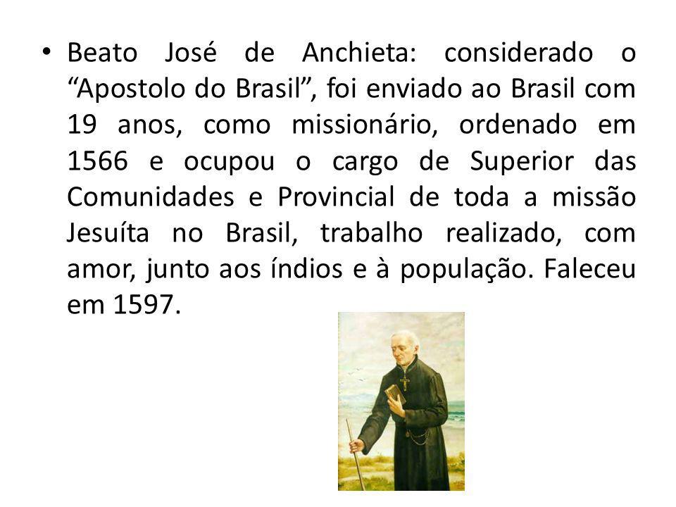 Beato José de Anchieta: considerado o Apostolo do Brasil, foi enviado ao Brasil com 19 anos, como missionário, ordenado em 1566 e ocupou o cargo de Superior das Comunidades e Provincial de toda a missão Jesuíta no Brasil, trabalho realizado, com amor, junto aos índios e à população.