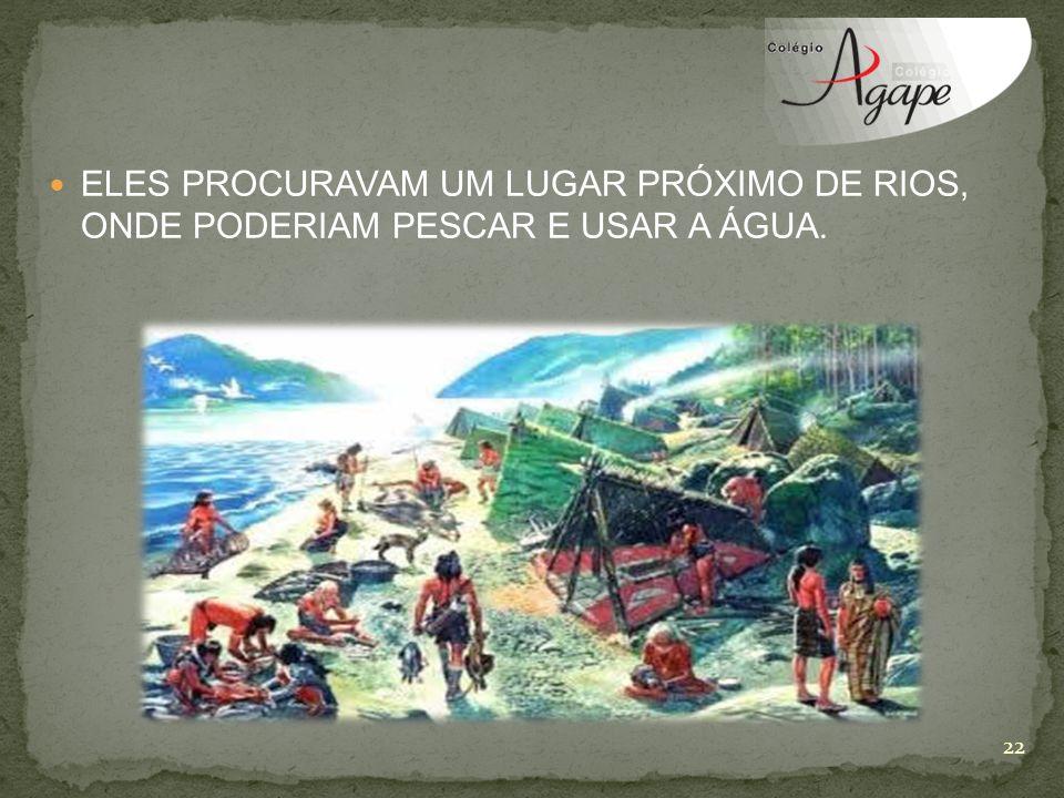 ELES PROCURAVAM UM LUGAR PRÓXIMO DE RIOS, ONDE PODERIAM PESCAR E USAR A ÁGUA. 22