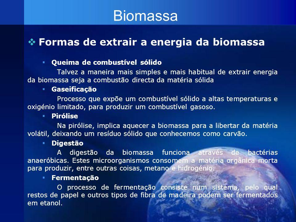 Biomassa Formas de extrair a energia da biomassa Queima de combustível sólido Talvez a maneira mais simples e mais habitual de extrair energia da biom