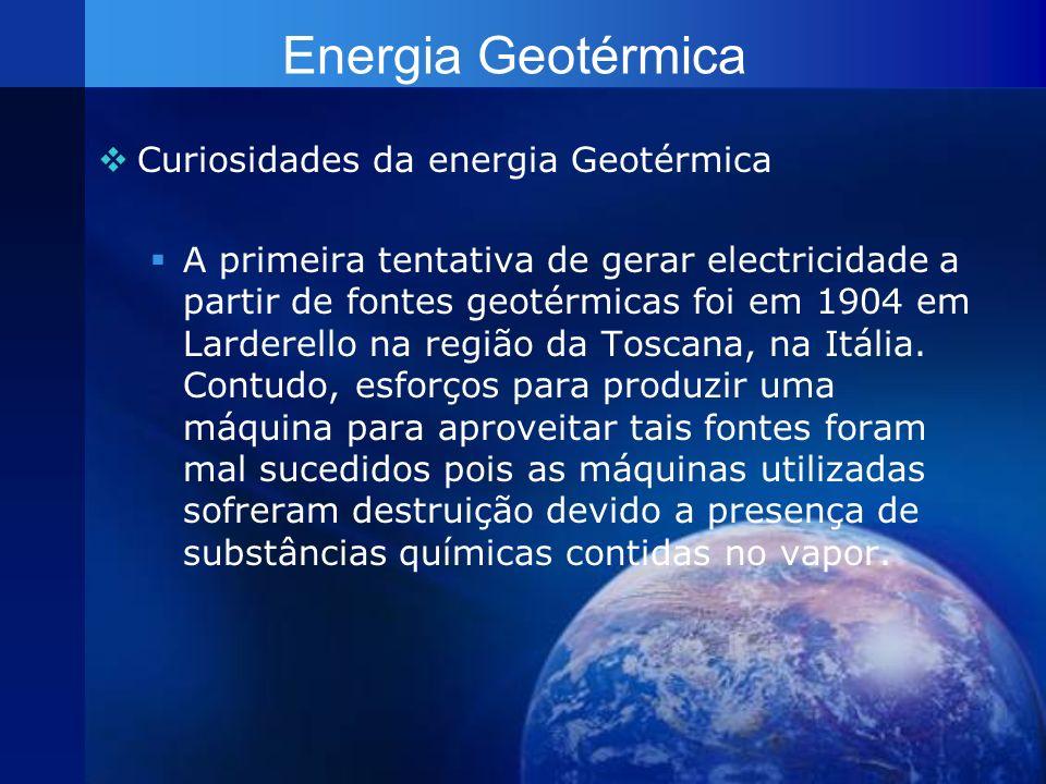 Energia Geotérmica Curiosidades da energia Geotérmica A primeira tentativa de gerar electricidade a partir de fontes geotérmicas foi em 1904 em Larder