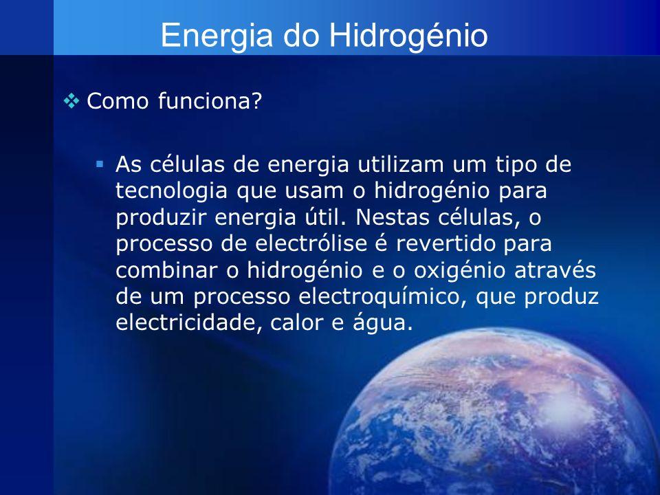 Energia do Hidrogénio Como funciona? As células de energia utilizam um tipo de tecnologia que usam o hidrogénio para produzir energia útil. Nestas cél