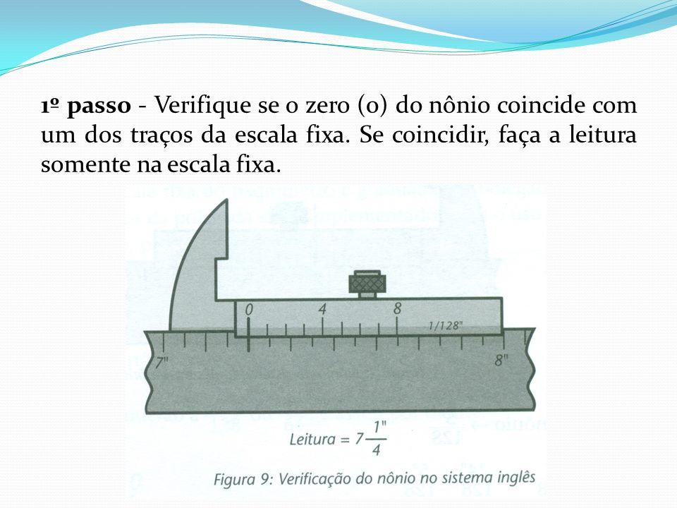 1º passo - Verifique se o zero (0) do nônio coincide com um dos traços da escala fixa. Se coincidir, faça a leitura somente na escala fixa.