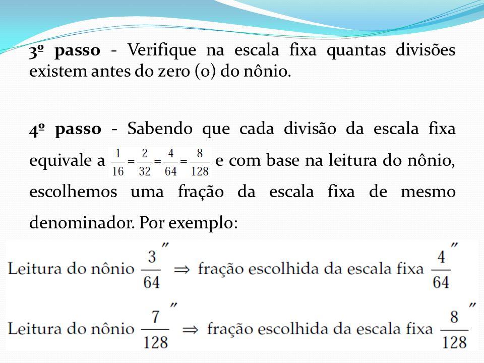 3º passo - Verifique na escala fixa quantas divisões existem antes do zero (0) do nônio. 4º passo - Sabendo que cada divisão da escala fixa equivale a