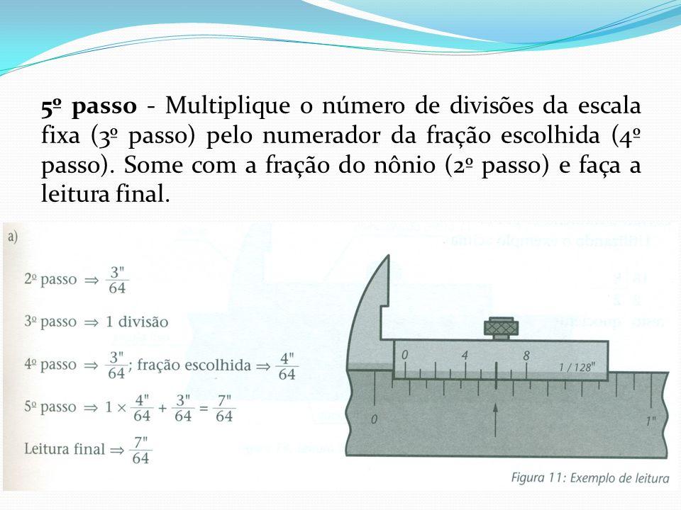 5º passo - Multiplique o número de divisões da escala fixa (3º passo) pelo numerador da fração escolhida (4º passo). Some com a fração do nônio (2º pa