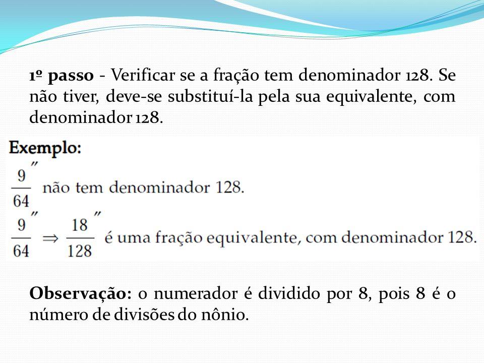 1º passo - Verificar se a fração tem denominador 128. Se não tiver, deve-se substituí-la pela sua equivalente, com denominador 128. Observação: o nume