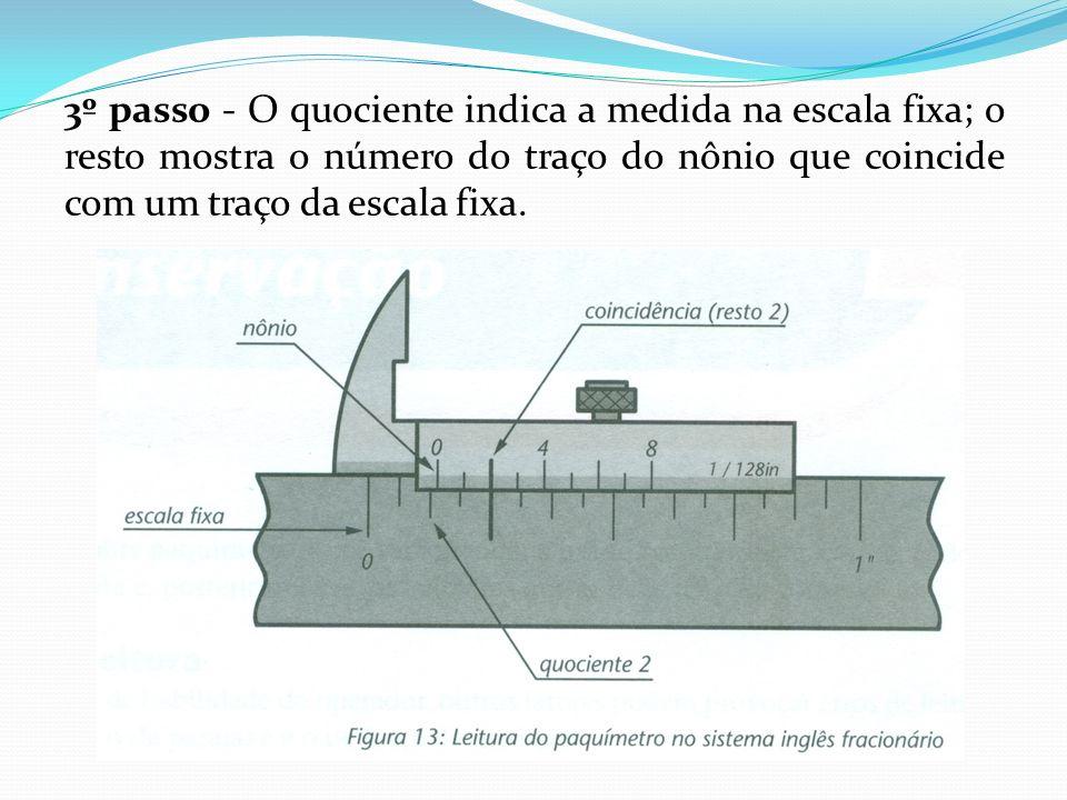 3º passo - O quociente indica a medida na escala fixa; o resto mostra o número do traço do nônio que coincide com um traço da escala fixa.