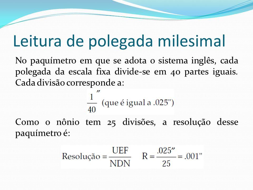 Leitura de polegada milesimal No paquímetro em que se adota o sistema inglês, cada polegada da escala fixa divide-se em 40 partes iguais. Cada divisão