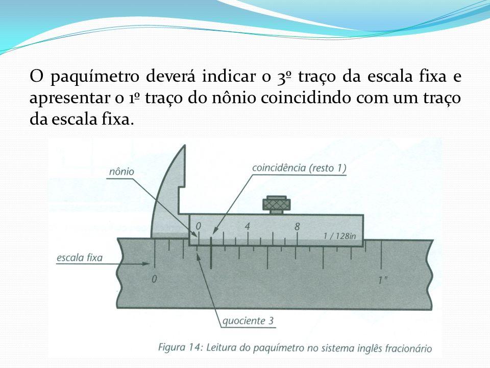 O paquímetro deverá indicar o 3º traço da escala fixa e apresentar o 1º traço do nônio coincidindo com um traço da escala fixa.