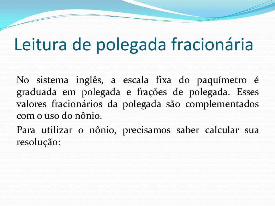 Leitura de polegada fracionária No sistema inglês, a escala fixa do paquímetro é graduada em polegada e frações de polegada. Esses valores fracionário