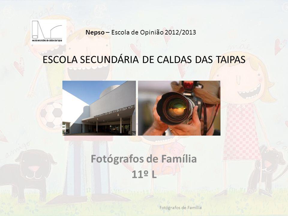 ESCOLA SECUNDÁRIA DE CALDAS DAS TAIPAS Fotógrafos de Família 11º L Fotógrafos de Família Nepso – Escola de Opinião 2012/2013