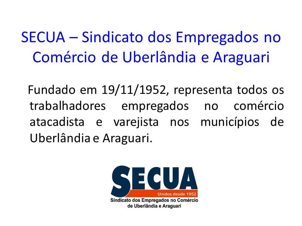 SECUA – Sindicato dos Empregados no Comércio de Uberlândia e Araguari Fundado em 19/11/1952, representa todos os trabalhadores empregados no comércio