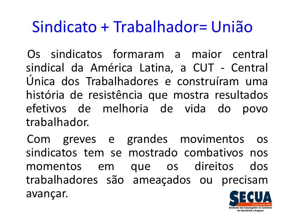 Sindicato + Trabalhador= União Os sindicatos formaram a maior central sindical da América Latina, a CUT - Central Única dos Trabalhadores e construíra