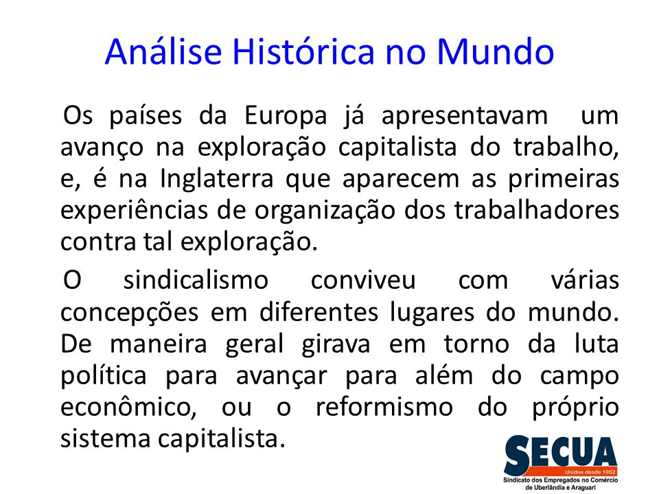 Análise Histórica no Brasil A história do sindicalismo no Brasil está ligada às transformações econômicas que aos poucos mudava o eixo de uma economia agrário exportadora cafeeira, para um centro urbano e industrial, a partir dos últimos anos do século XIX.