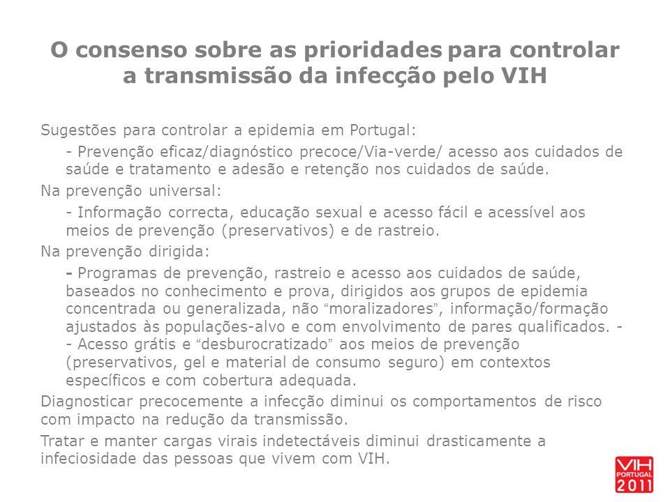 O consenso sobre as prioridades para controlar a transmissão da infecção pelo VIH Sugestões para controlar a epidemia em Portugal: - Prevenção eficaz/diagnóstico precoce/Via-verde/ acesso aos cuidados de saúde e tratamento e adesão e retenção nos cuidados de saúde.