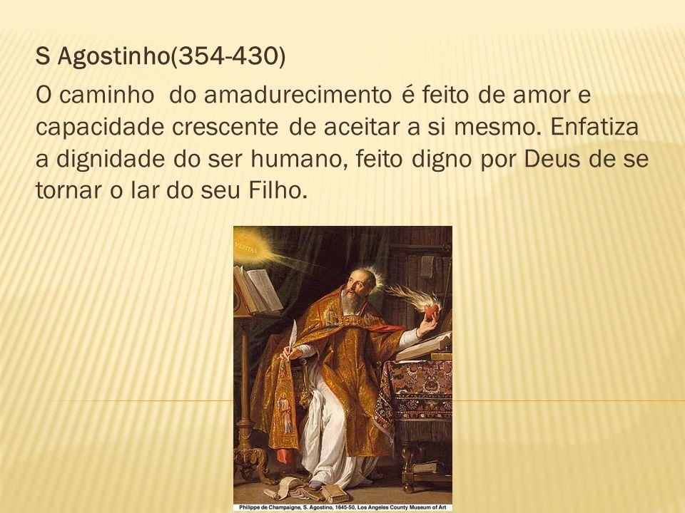 S Agostinho(354-430) O caminho do amadurecimento é feito de amor e capacidade crescente de aceitar a si mesmo. Enfatiza a dignidade do ser humano, fei