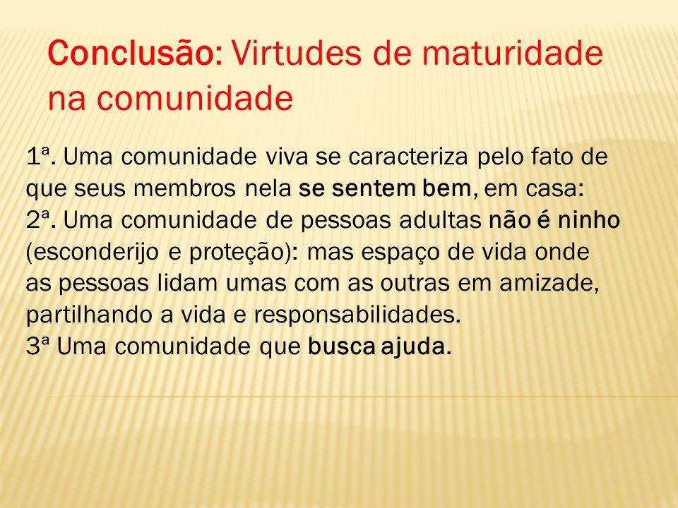 Conclusão: Virtudes de maturidade na comunidade 1ª. Uma comunidade viva se caracteriza pelo fato de que seus membros nela se sentem bem, em casa: 2ª.
