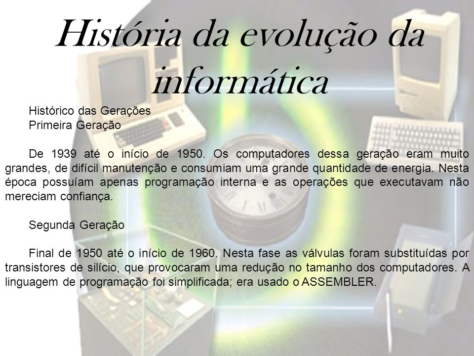 História da evolução da informática Histórico das Gerações Primeira Geração De 1939 até o início de 1950. Os computadores dessa geração eram muito gra