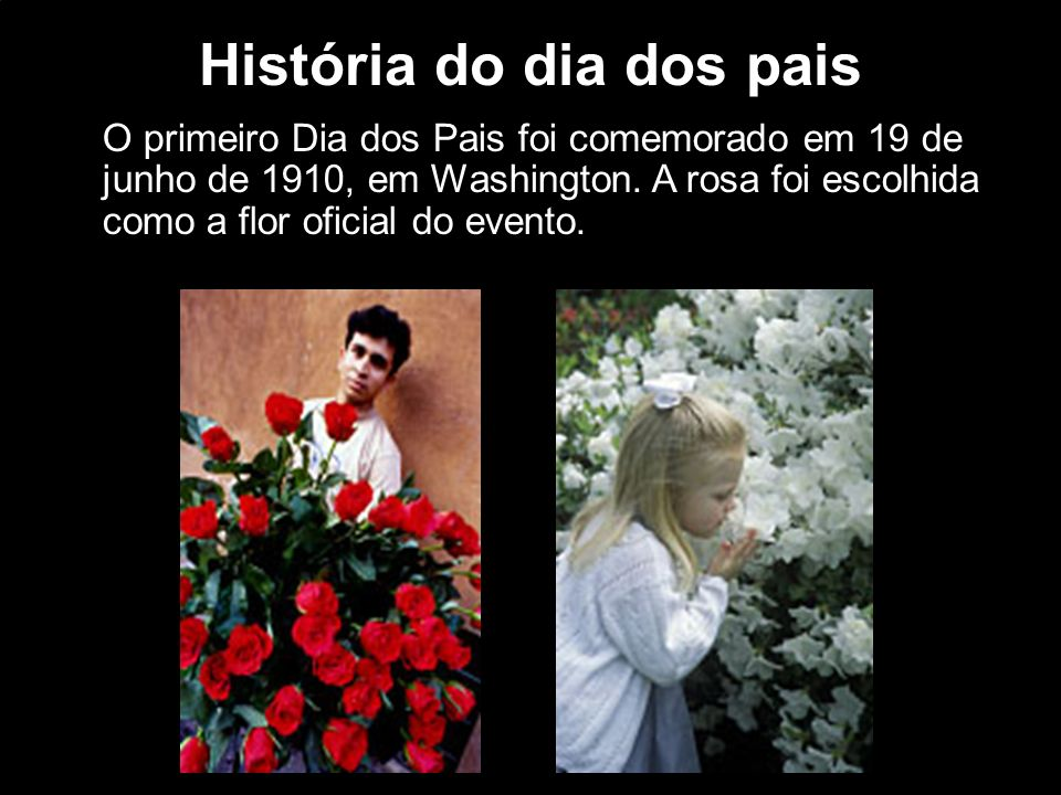 História do dia dos pais O primeiro Dia dos Pais foi comemorado em 19 de junho de 1910, em Washington. A rosa foi escolhida como a flor oficial do eve