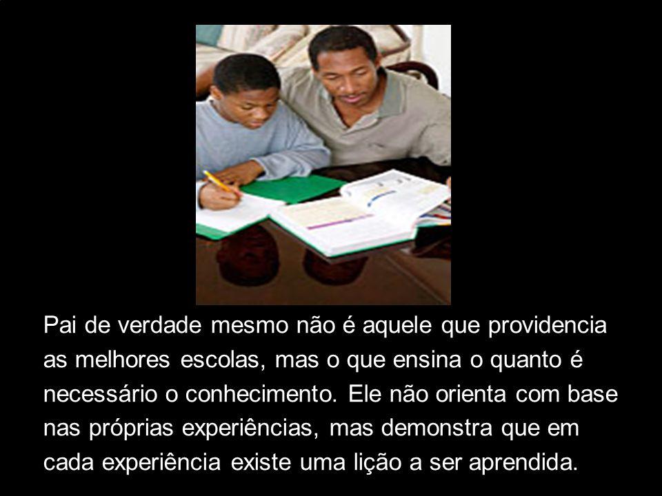 Pai de verdade mesmo não é aquele que providencia as melhores escolas, mas o que ensina o quanto é necessário o conhecimento. Ele não orienta com base