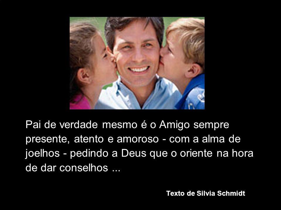 Pai de verdade mesmo é o Amigo sempre presente, atento e amoroso - com a alma de joelhos - pedindo a Deus que o oriente na hora de dar conselhos... Te