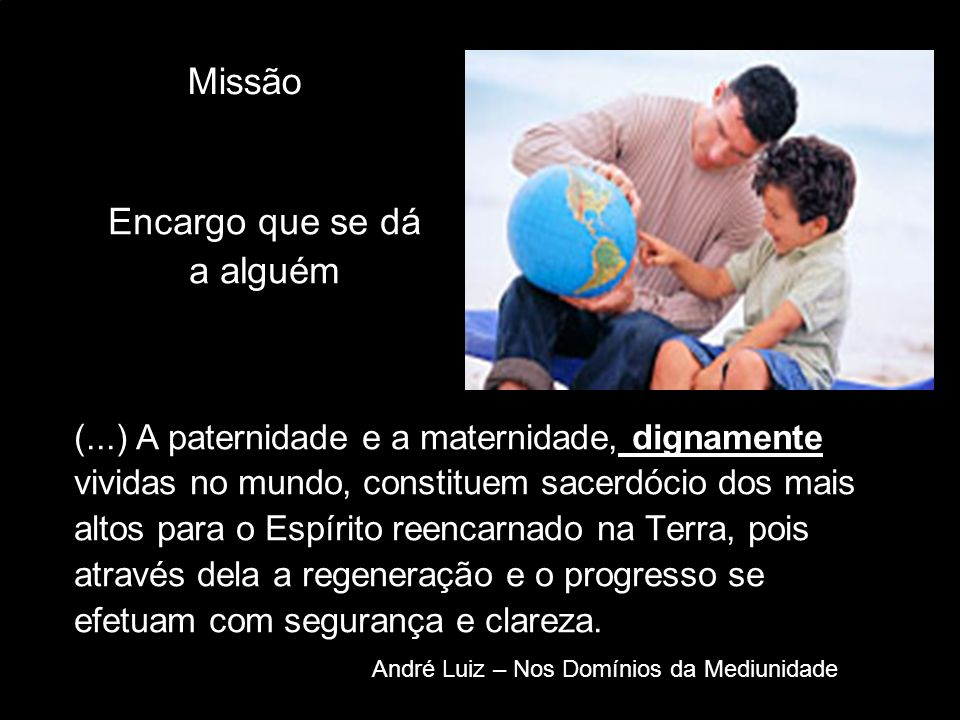 Missão (...) A paternidade e a maternidade, dignamente vividas no mundo, constituem sacerdócio dos mais altos para o Espírito reencarnado na Terra, po