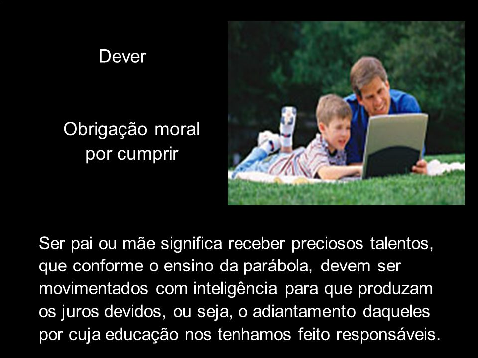 Dever Ser pai ou mãe significa receber preciosos talentos, que conforme o ensino da parábola, devem ser movimentados com inteligência para que produza
