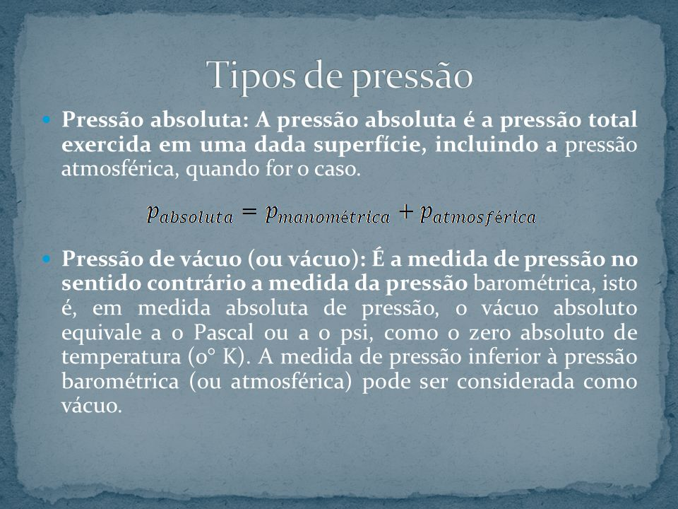 Pressão absoluta: A pressão absoluta é a pressão total exercida em uma dada superfície, incluindo a pressão atmosférica, quando for o caso. Pressão de