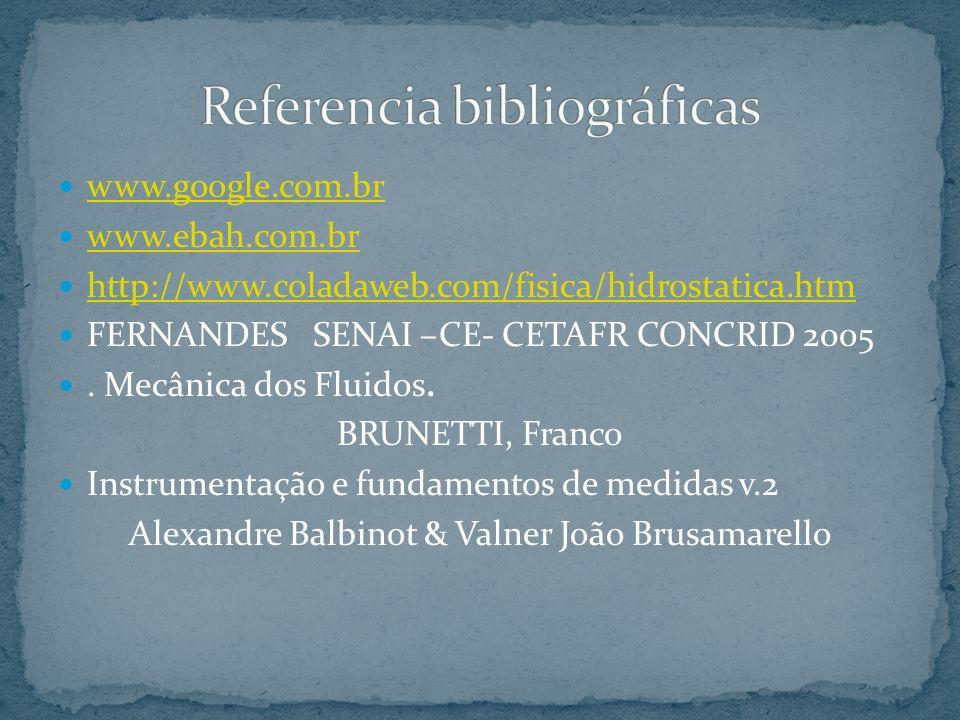 www.google.com.br www.ebah.com.br http://www.coladaweb.com/fisica/hidrostatica.htm FERNANDES SENAI –CE- CETAFR CONCRID 2005. Mecânica dos Fluidos. BRU