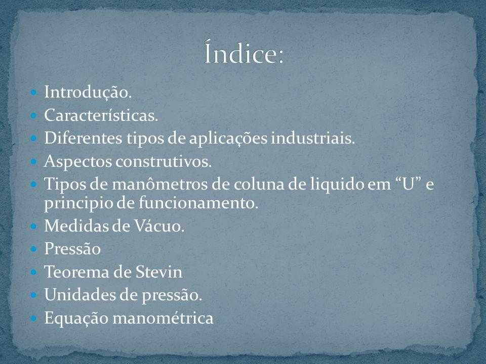 Introdução. Características. Diferentes tipos de aplicações industriais. Aspectos construtivos. Tipos de manômetros de coluna de liquido em U e princi