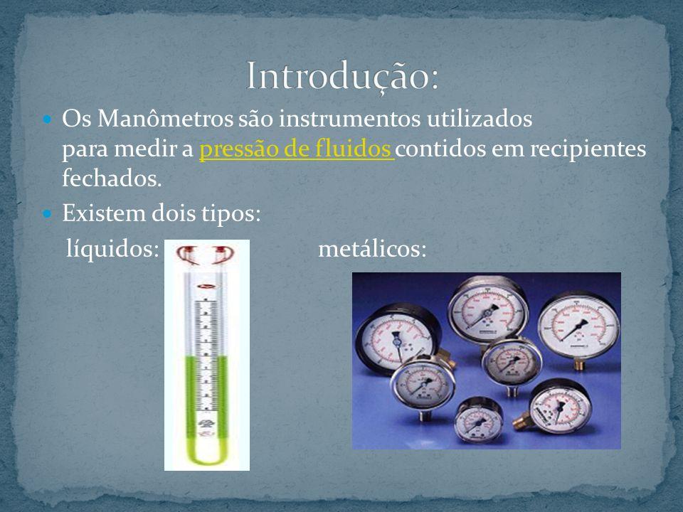 Os Manômetros são instrumentos utilizados para medir a pressão de fluidos contidos em recipientes fechados.pressão de fluidos Existem dois tipos: líqu