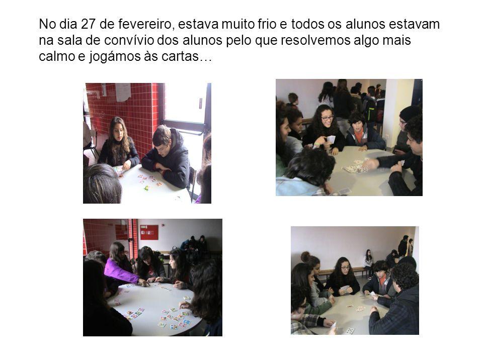 No dia 27 de fevereiro, estava muito frio e todos os alunos estavam na sala de convívio dos alunos pelo que resolvemos algo mais calmo e jogámos às cartas…