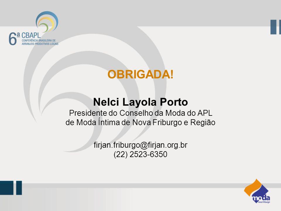 OBRIGADA! Nelci Layola Porto Presidente do Conselho da Moda do APL de Moda Íntima de Nova Friburgo e Região firjan.friburgo@firjan.org.br (22) 2523-63