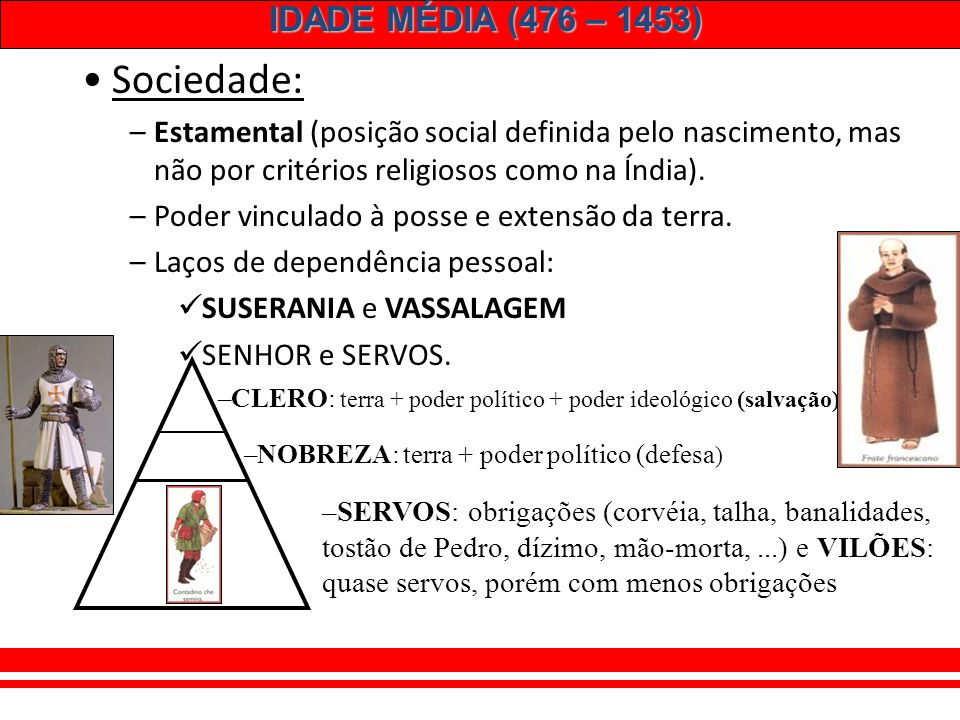 IDADE MÉDIA (476 – 1453) Sociedade: –Estamental (posição social definida pelo nascimento, mas não por critérios religiosos como na Índia).