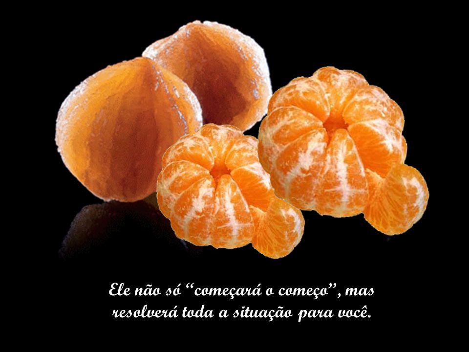 Quando a vida parecer muito grossa e difícil, como a casca de uma tangerina para as mãos frágeis de uma criança, lembre-se de pedir a Deus: _Pai, come