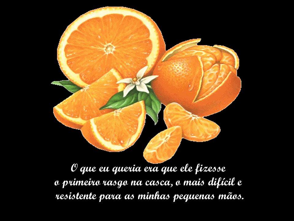 Quando eu era criança e pegava uma tangerina ou laranja para descascar, corria para meu pai e pedia: _Pai, começa o começo?