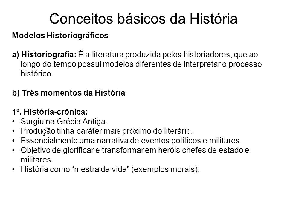 Conceitos básicos da História Modelos Historiográficos a) Historiografia: É a literatura produzida pelos historiadores, que ao longo do tempo possui m