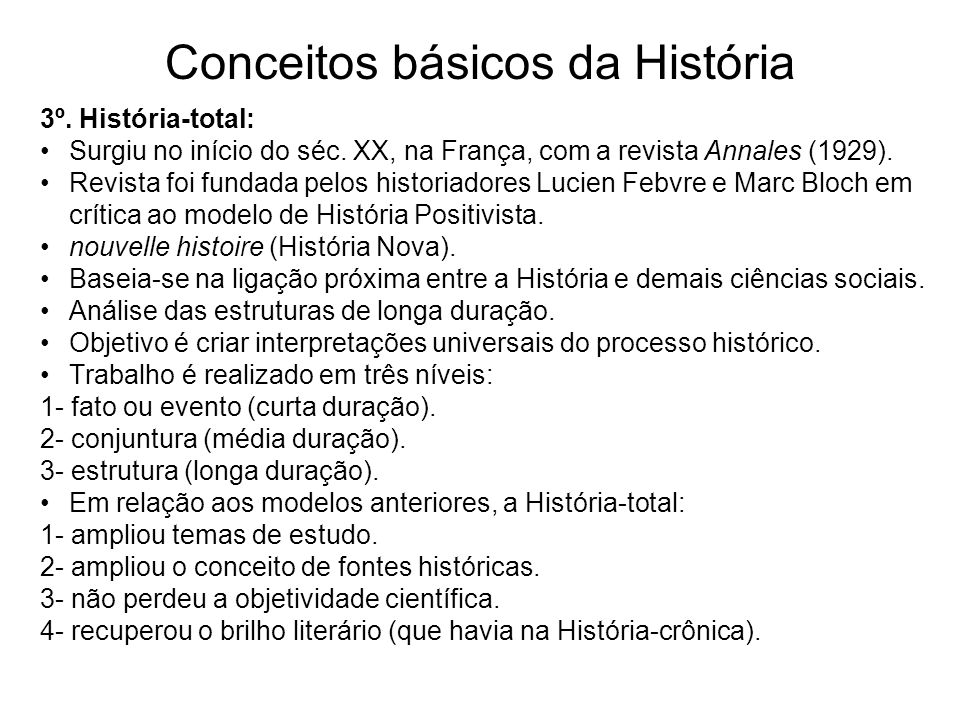 Conceitos básicos da História 3º. História-total: Surgiu no início do séc. XX, na França, com a revista Annales (1929). Revista foi fundada pelos hist