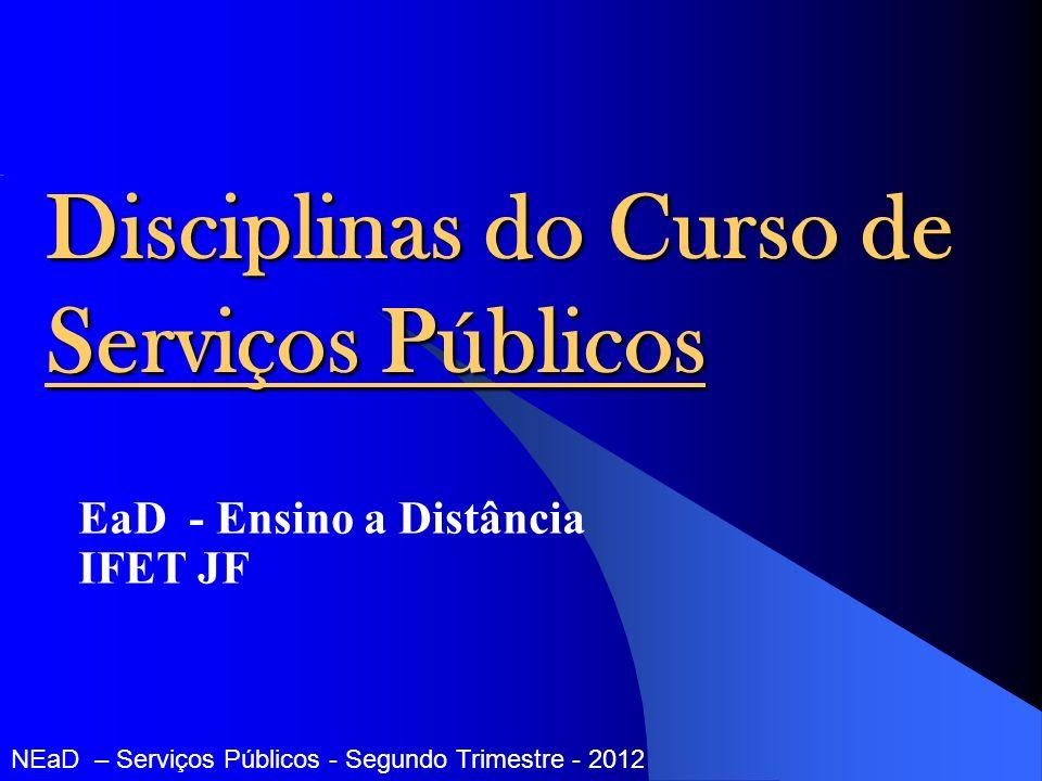 Disciplinas do Curso de Serviços Públicos EaD - Ensino a Distância IFET JF NEaD – Serviços Públicos - Segundo Trimestre - 2012