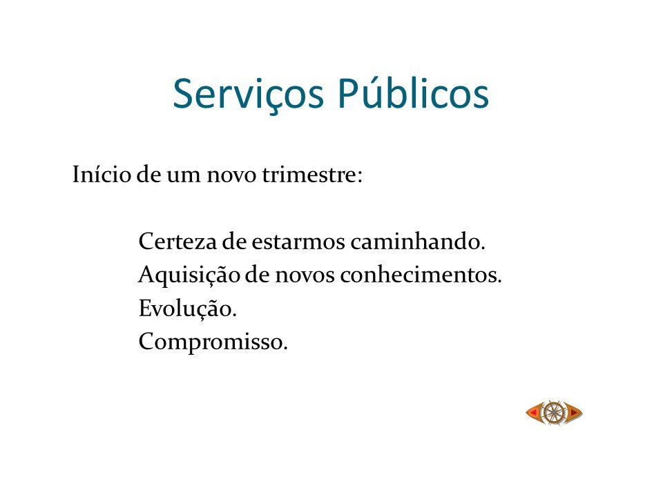 Serviços Públicos Início de um novo trimestre: Certeza de estarmos caminhando. Aquisição de novos conhecimentos. Evolução. Compromisso.