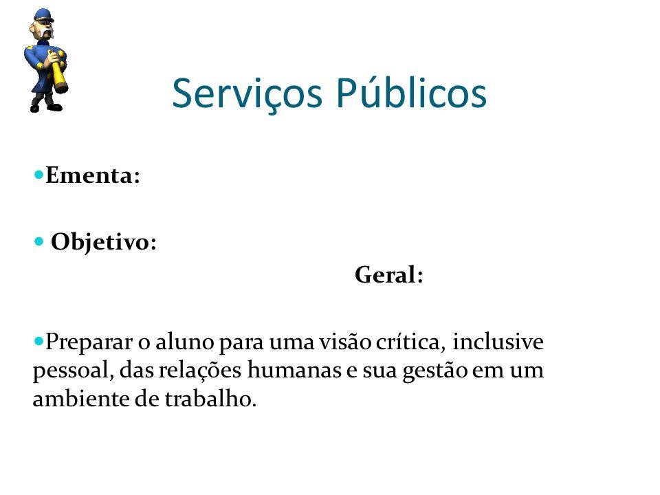 Serviços Públicos Ementa: Objetivo: Geral: Preparar o aluno para uma visão crítica, inclusive pessoal, das relações humanas e sua gestão em um ambient
