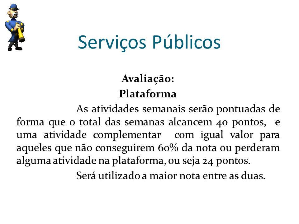 Serviços Públicos Avaliação: Plataforma As atividades semanais serão pontuadas de forma que o total das semanas alcancem 40 pontos, e uma atividade co