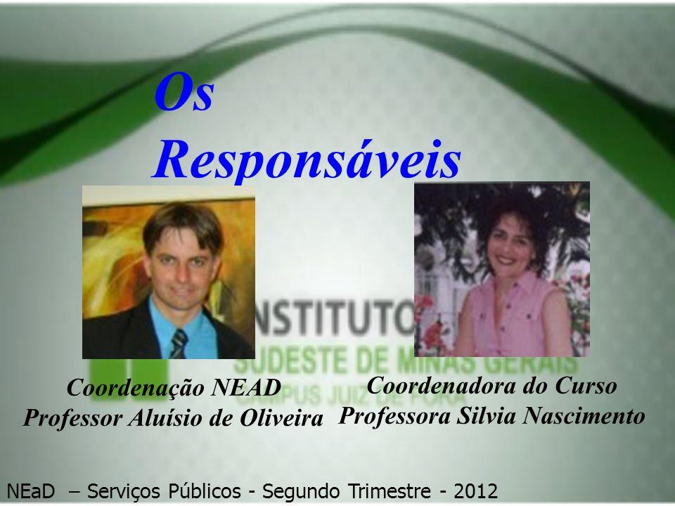 Os Responsáveis Coordenadora do Curso Professora Silvia Nascimento Coordenação NEAD Professor Aluísio de Oliveira NEaD – Serviços Públicos - Segundo T